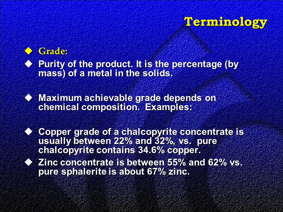 Terminology  Grade:  Purity of the product. It is the percentage (by mass) of a metal in the solids.  Maximum achievable grade depends on chemical