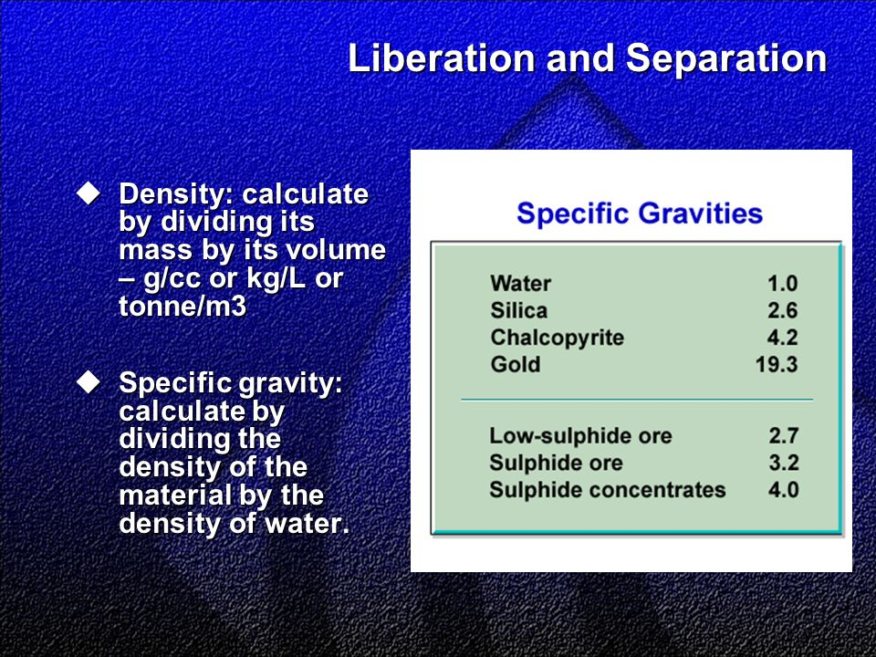 Liberation and Separation  Density: calculate by dividing its mass by its volume – g/cc or kg/L or tonne/m3  Specific gravity: calculate by dividing
