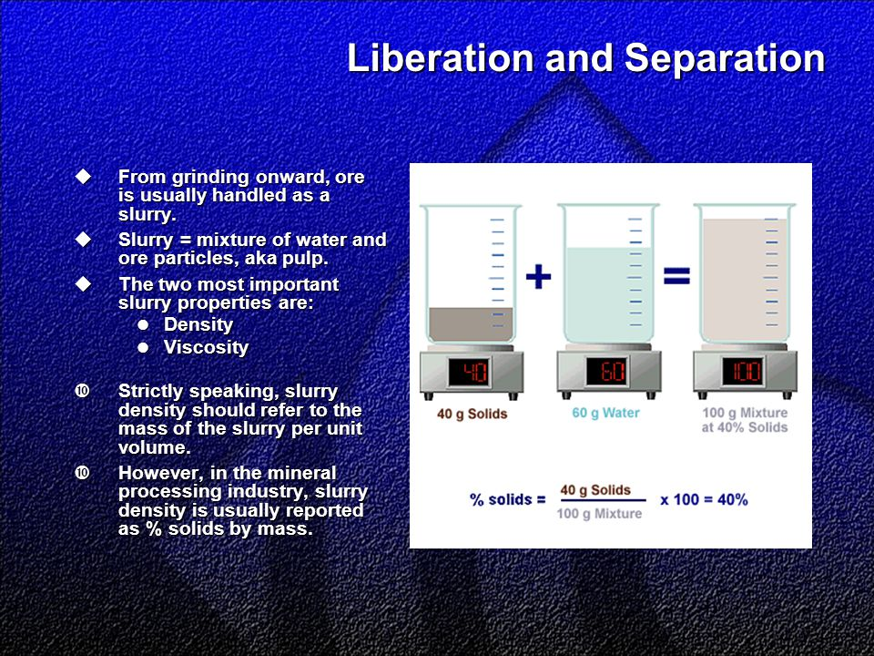 Liberation and Separation  From grinding onward, ore is usually handled as a slurry.