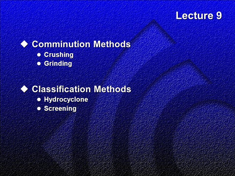 Lecture 9  Comminution Methods Crushing Crushing Grinding Grinding  Classification Methods Hydrocyclone Hydrocyclone Screening Screening