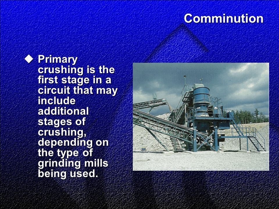 Comminution  Primary crushing is the first stage in a circuit that may include additional stages of crushing, depending on the type of grinding mills being used.