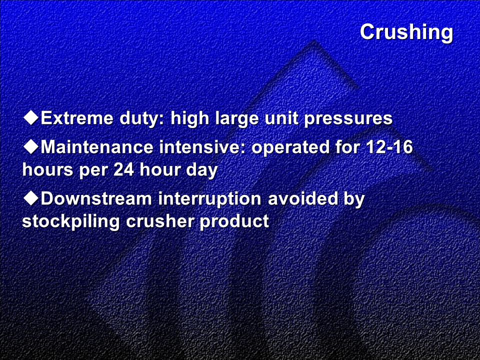Crushing  Extreme duty: high large unit pressures  Maintenance intensive: operated for 12-16 hours per 24 hour day  Downstream interruption avoided