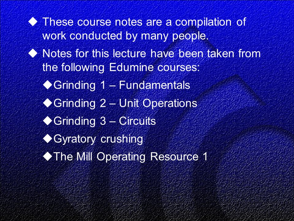  These course notes are a compilation of work conducted by many people.  Notes for this lecture have been taken from the following Edumine courses: