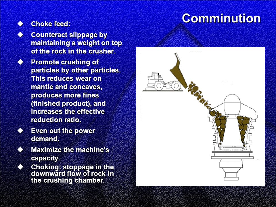 Comminution  Choke feed:  Counteract slippage by maintaining a weight on top of the rock in the crusher.  Promote crushing of particles by other pa