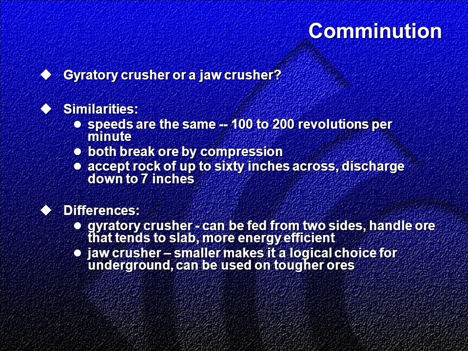 Comminution  Gyratory crusher or a jaw crusher?  Similarities: speeds are the same -- 100 to 200 revolutions per minute speeds are the same -- 100 t
