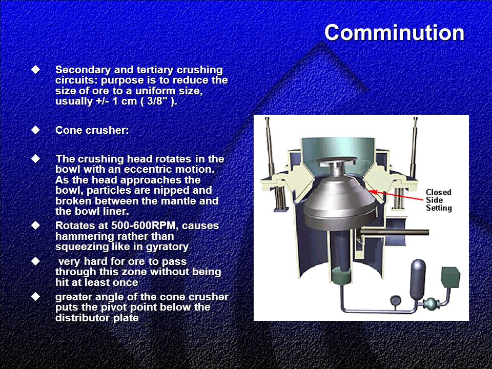 Comminution  Secondary and tertiary crushing circuits: purpose is to reduce the size of ore to a uniform size, usually +/- 1 cm ( 3/8