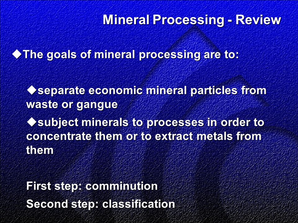 Mineral Processing - Review Mineral Processing - Review  The goals of mineral processing are to:  separate economic mineral particles from waste or gangue  subject minerals to processes in order to concentrate them or to extract metals from them First step: comminution Second step: classification