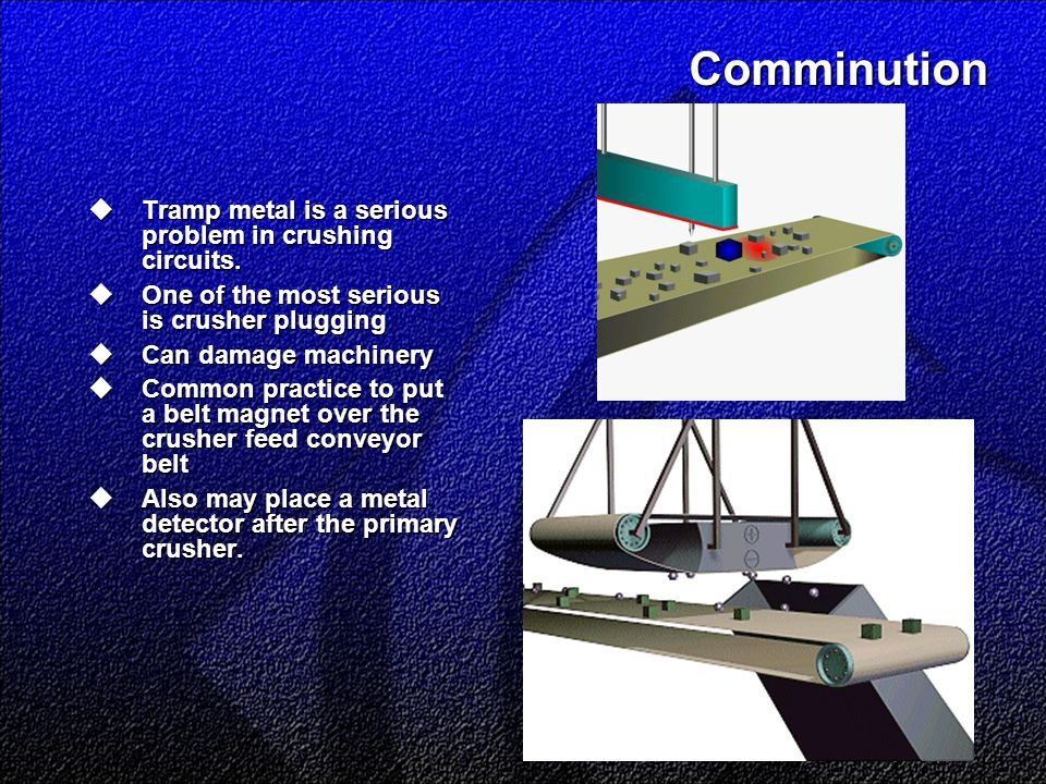 Comminution  Tramp metal is a serious problem in crushing circuits.  One of the most serious is crusher plugging  Can damage machinery  Common pra