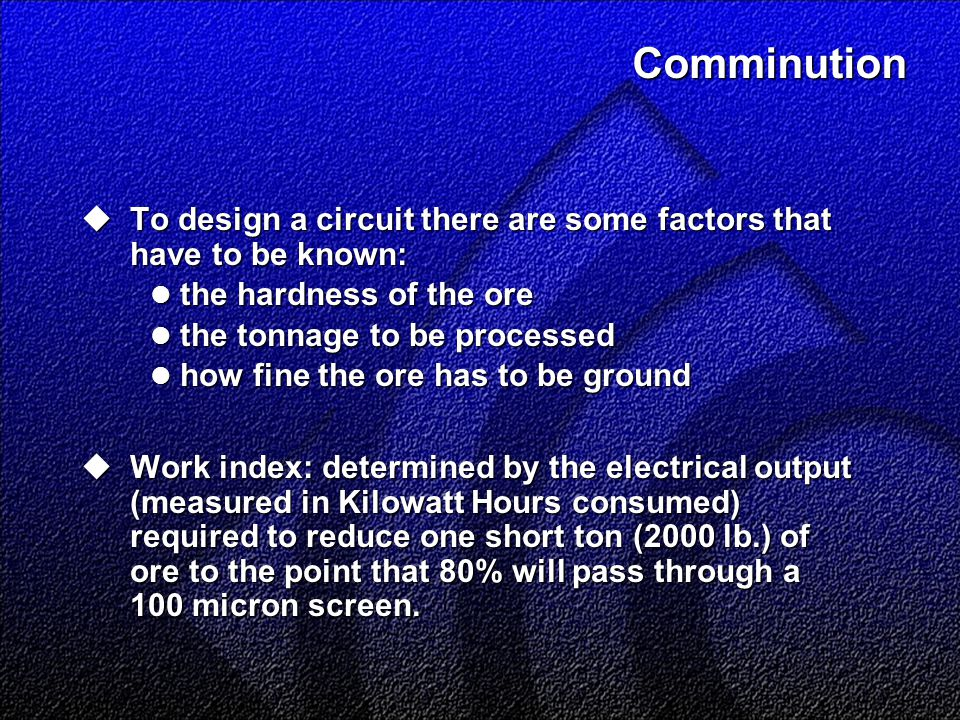 Comminution  To design a circuit there are some factors that have to be known: the hardness of the ore the hardness of the ore the tonnage to be processed the tonnage to be processed how fine the ore has to be ground how fine the ore has to be ground  Work index: determined by the electrical output (measured in Kilowatt Hours consumed) required to reduce one short ton (2000 lb.) of ore to the point that 80% will pass through a 100 micron screen.