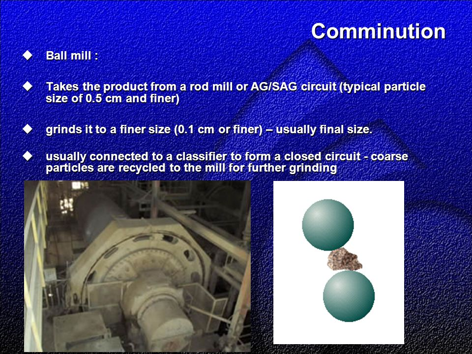 Comminution  Ball mill :  Takes the product from a rod mill or AG/SAG circuit (typical particle size of 0.5 cm and finer)  grinds it to a finer size (0.1 cm or finer) – usually final size.