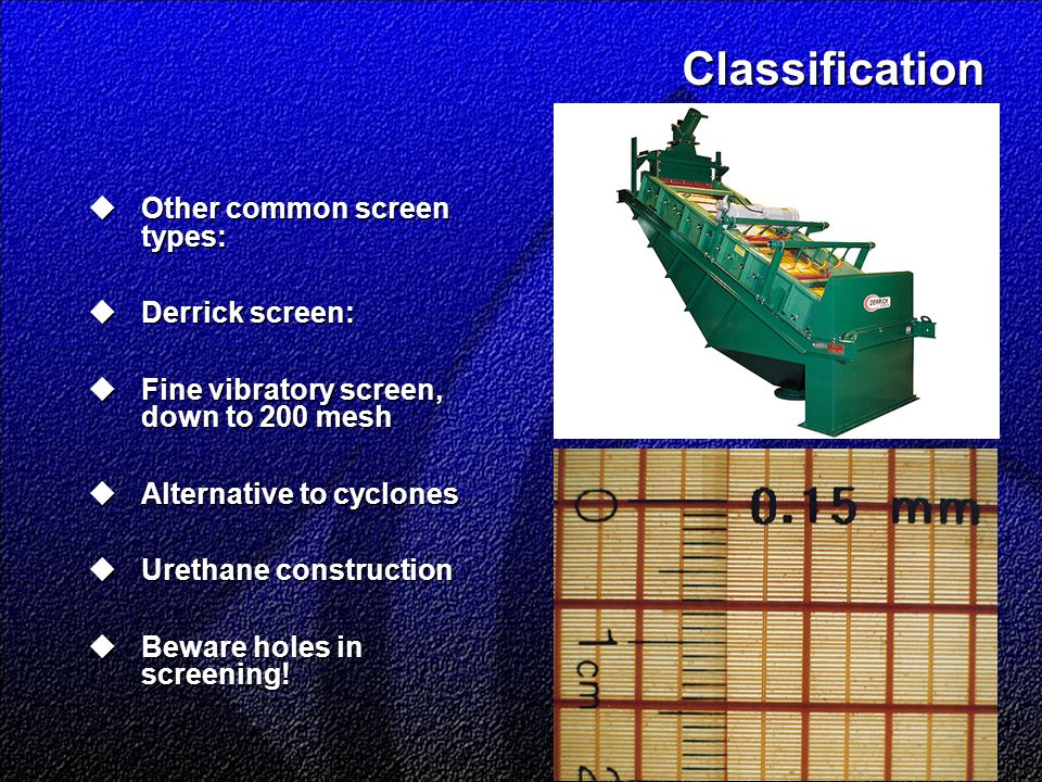 Classification  Other common screen types:  Derrick screen:  Fine vibratory screen, down to 200 mesh  Alternative to cyclones  Urethane construction  Beware holes in screening!