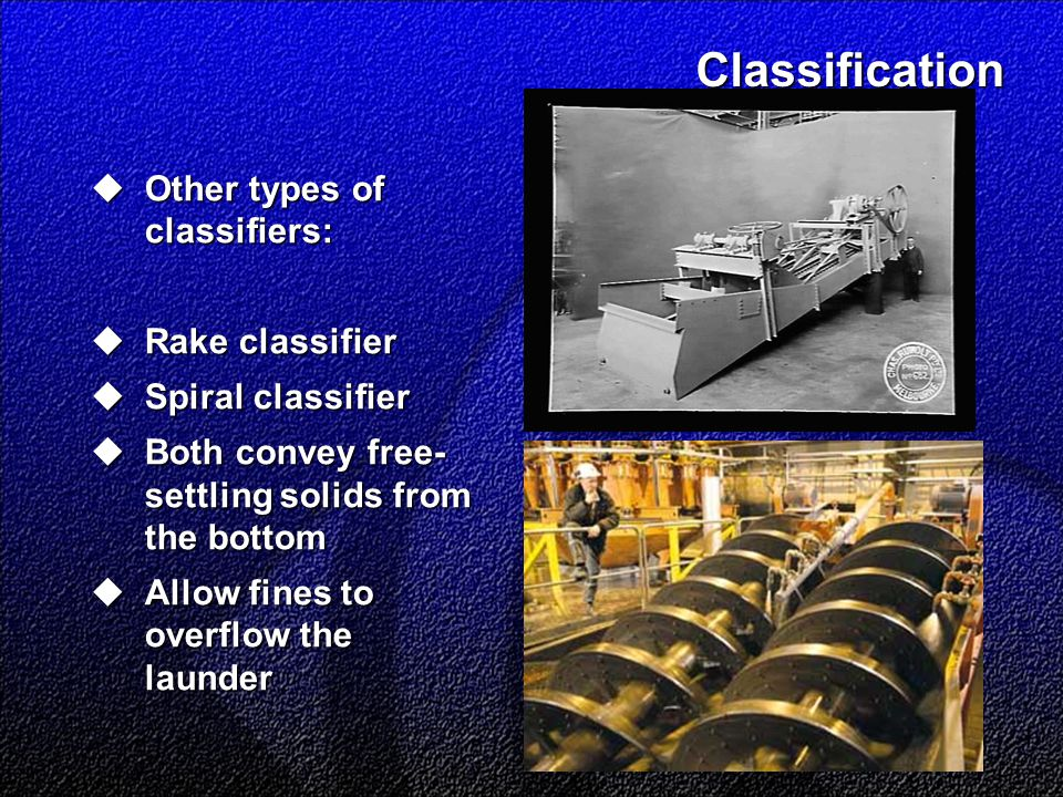Classification  Other types of classifiers:  Rake classifier  Spiral classifier  Both convey free- settling solids from the bottom  Allow fines t