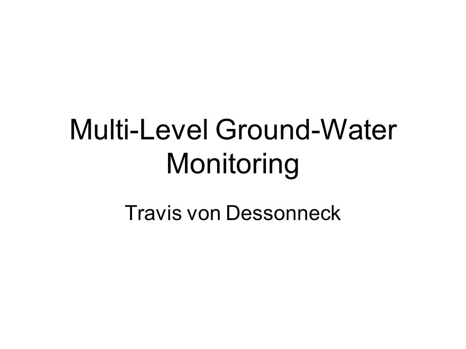 Multi-Level Ground-Water Monitoring Travis von Dessonneck