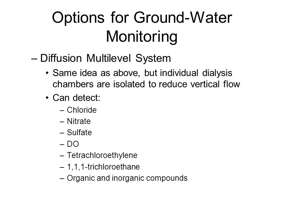 Options for Ground-Water Monitoring –Diffusion Multilevel System Same idea as above, but individual dialysis chambers are isolated to reduce vertical flow Can detect: –Chloride –Nitrate –Sulfate –DO –Tetrachloroethylene –1,1,1-trichloroethane –Organic and inorganic compounds