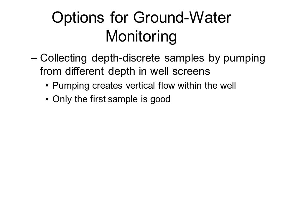 Options for Ground-Water Monitoring –Collecting depth-discrete samples by pumping from different depth in well screens Pumping creates vertical flow within the well Only the first sample is good