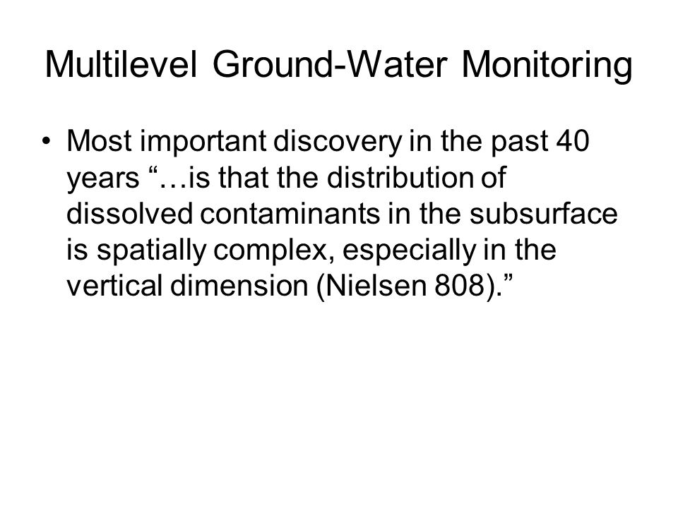 Multilevel Ground-Water Monitoring Most important discovery in the past 40 years …is that the distribution of dissolved contaminants in the subsurface is spatially complex, especially in the vertical dimension (Nielsen 808).