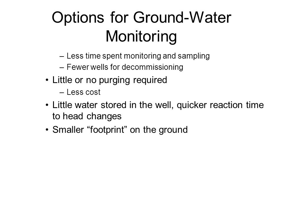 Options for Ground-Water Monitoring –Less time spent monitoring and sampling –Fewer wells for decommissioning Little or no purging required –Less cost