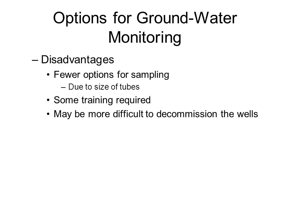 Options for Ground-Water Monitoring –Disadvantages Fewer options for sampling –Due to size of tubes Some training required May be more difficult to decommission the wells