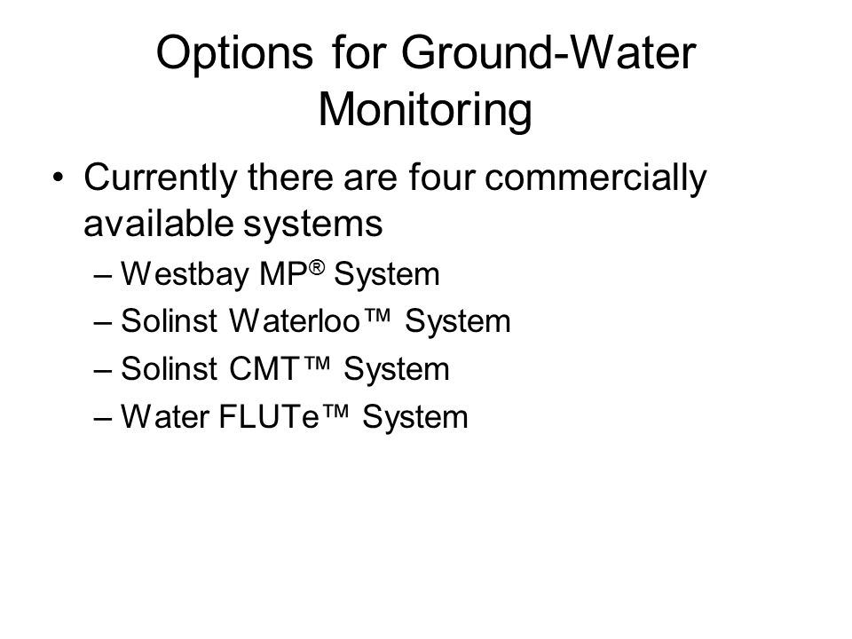 Options for Ground-Water Monitoring Currently there are four commercially available systems –Westbay MP ® System –Solinst Waterloo™ System –Solinst CMT™ System –Water FLUTe™ System