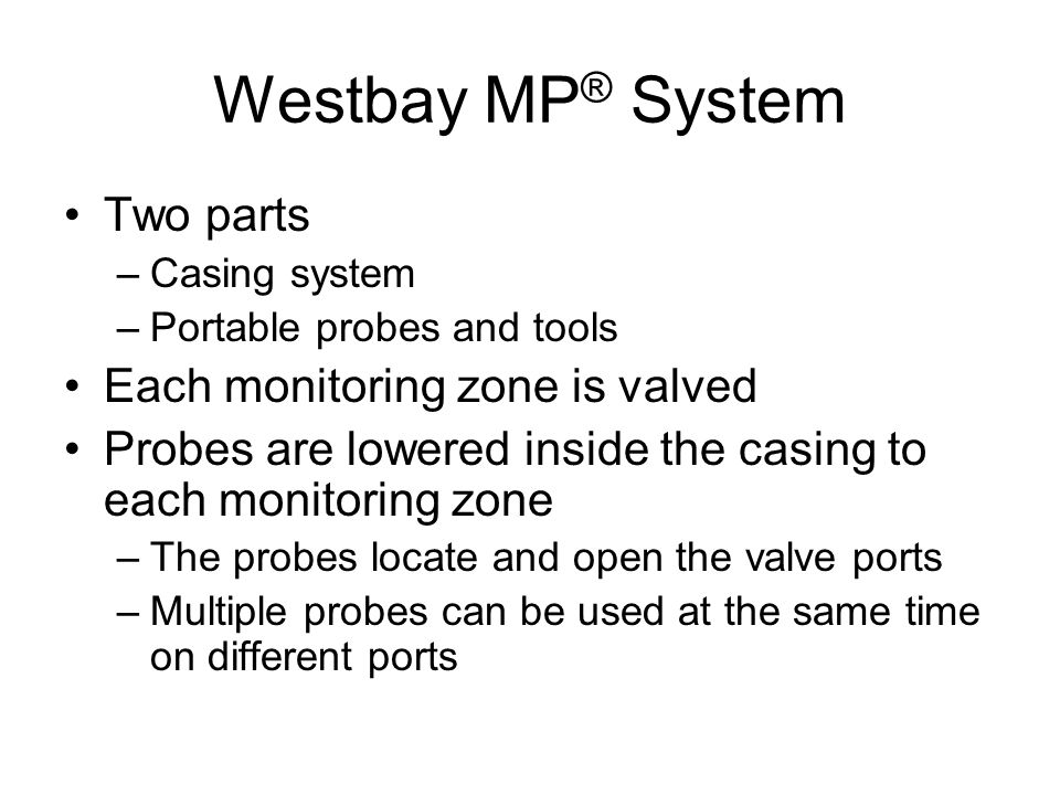 Westbay MP ® System Two parts –Casing system –Portable probes and tools Each monitoring zone is valved Probes are lowered inside the casing to each monitoring zone –The probes locate and open the valve ports –Multiple probes can be used at the same time on different ports