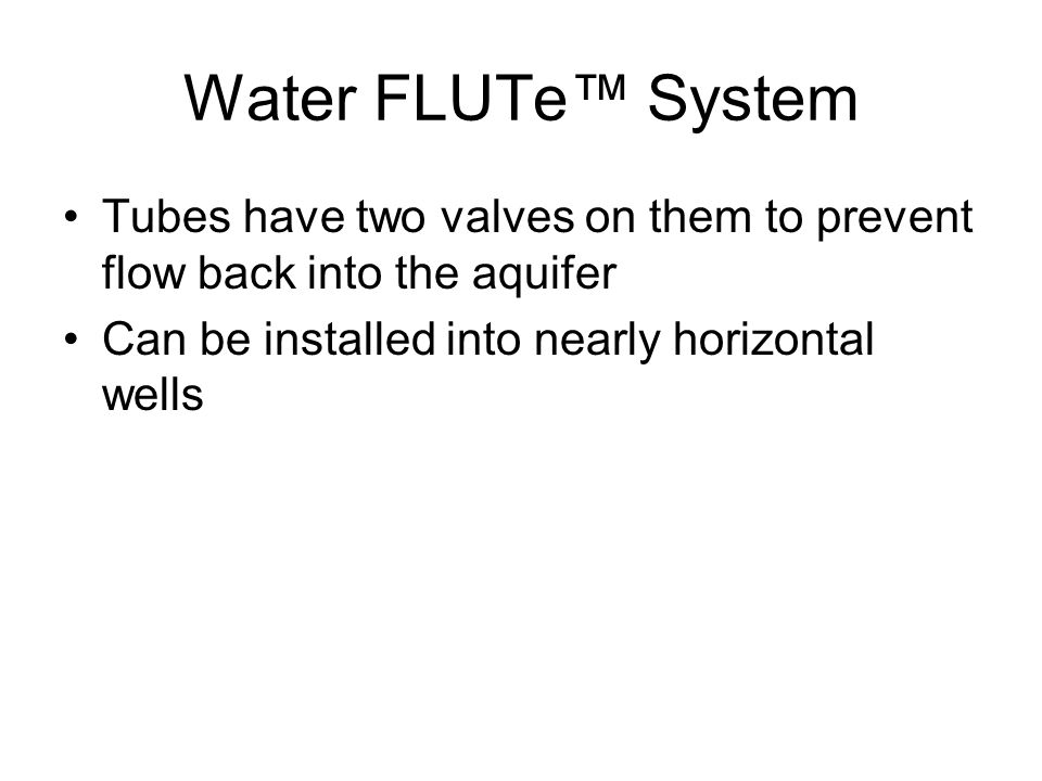 Water FLUTe™ System Tubes have two valves on them to prevent flow back into the aquifer Can be installed into nearly horizontal wells