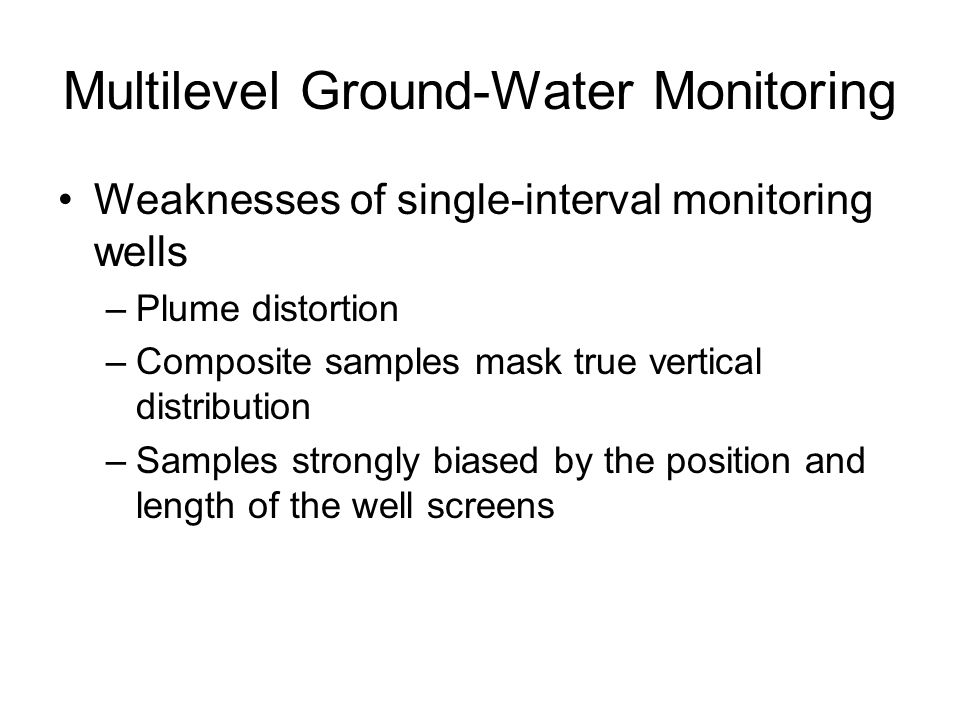 Weaknesses of single-interval monitoring wells –Plume distortion –Composite samples mask true vertical distribution –Samples strongly biased by the position and length of the well screens