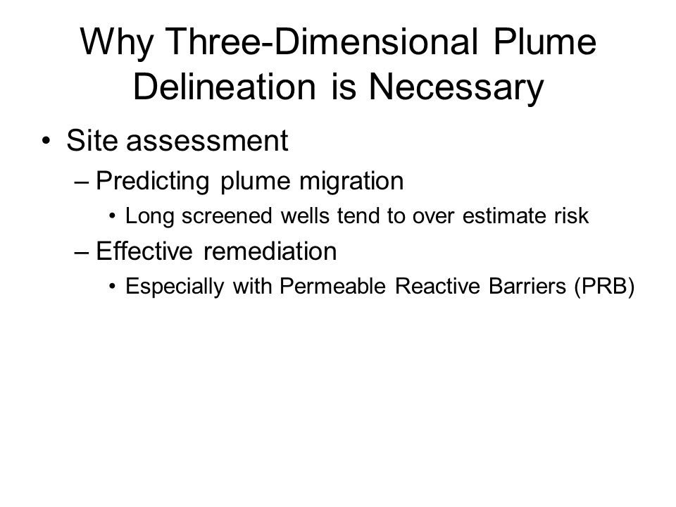 Why Three-Dimensional Plume Delineation is Necessary Site assessment –Predicting plume migration Long screened wells tend to over estimate risk –Effective remediation Especially with Permeable Reactive Barriers (PRB)