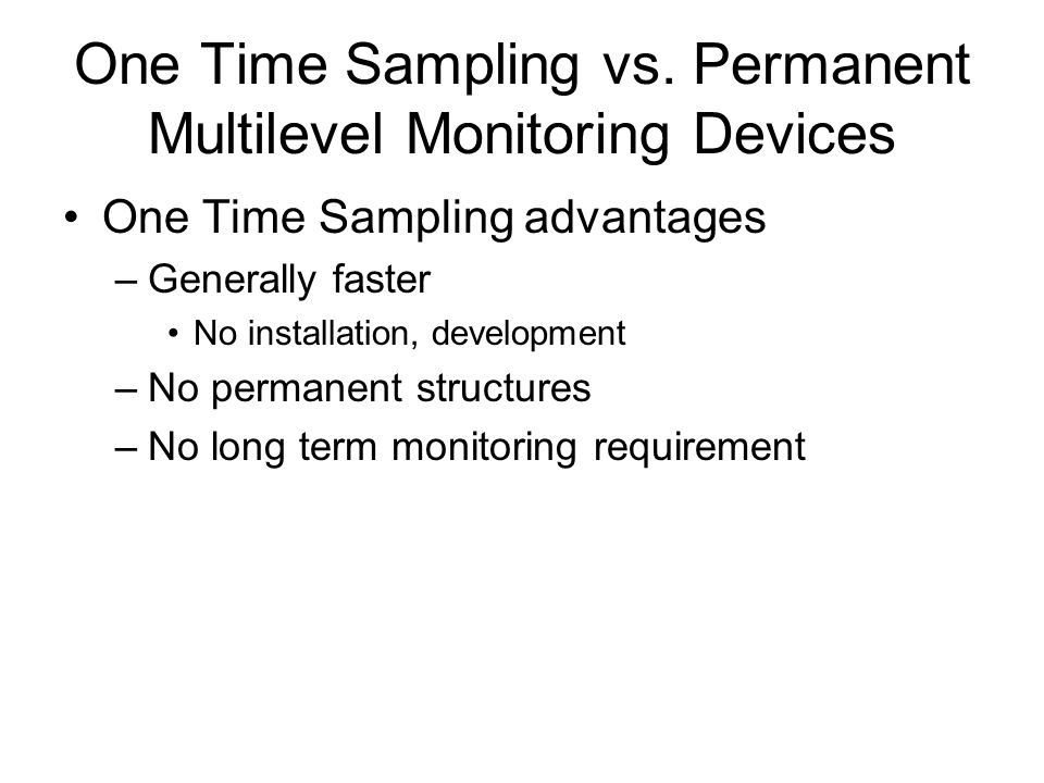 One Time Sampling vs. Permanent Multilevel Monitoring Devices One Time Sampling advantages –Generally faster No installation, development –No permanen