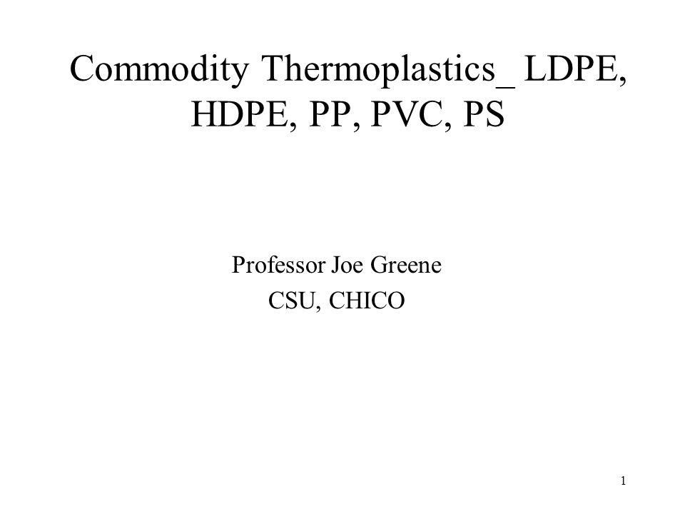 1 Commodity Thermoplastics_ LDPE, HDPE, PP, PVC, PS Professor Joe Greene CSU, CHICO
