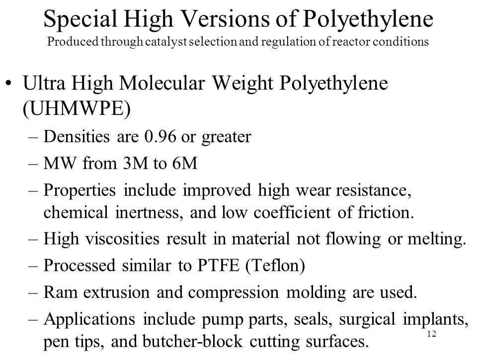 12 Special High Versions of Polyethylene Produced through catalyst selection and regulation of reactor conditions Ultra High Molecular Weight Polyethy