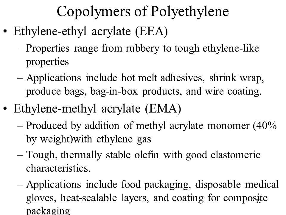 13 Copolymers of Polyethylene Ethylene-ethyl acrylate (EEA) –Properties range from rubbery to tough ethylene-like properties –Applications include hot