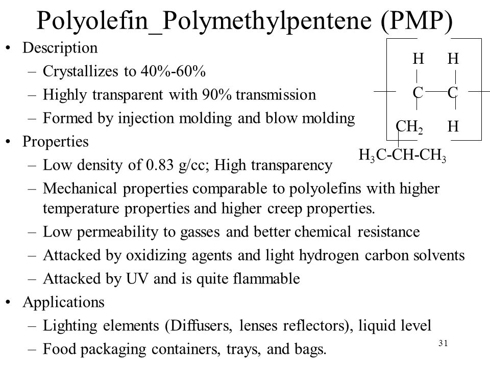 31 Polyolefin_Polymethylpentene (PMP) Description –Crystallizes to 40%-60% –Highly transparent with 90% transmission –Formed by injection molding and