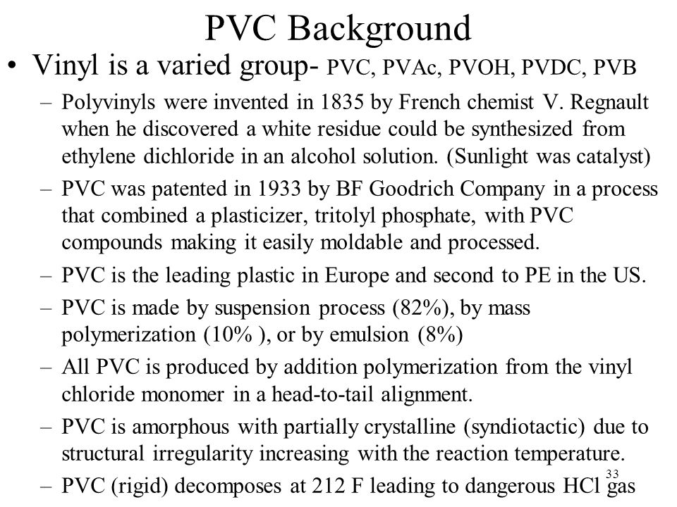 33 PVC Background Vinyl is a varied group- PVC, PVAc, PVOH, PVDC, PVB –Polyvinyls were invented in 1835 by French chemist V. Regnault when he discover