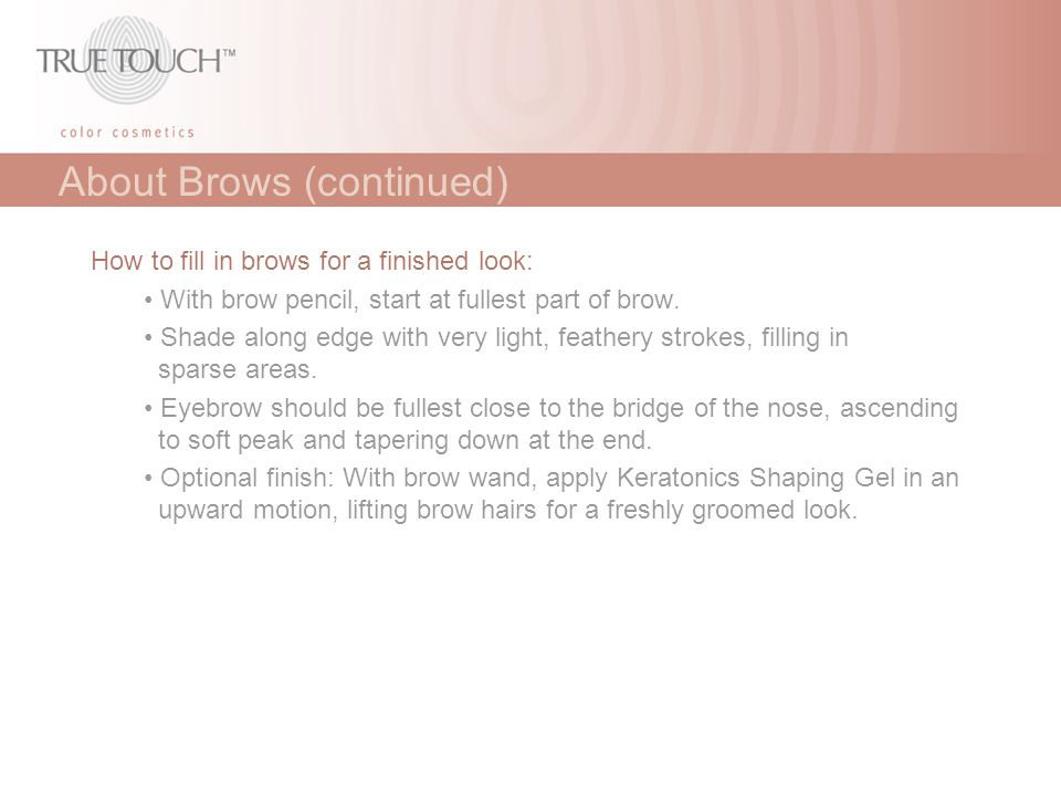 About Brows (continued) How to fill in brows for a finished look: With brow pencil, start at fullest part of brow. Shade along edge with very light, f