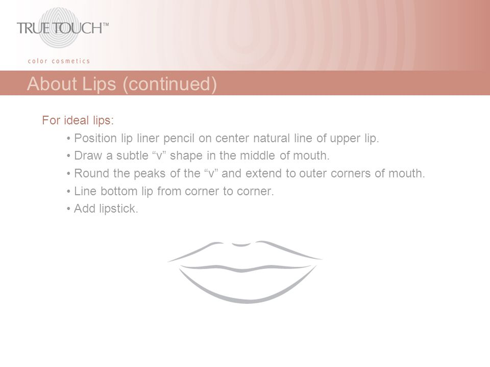 """About Lips (continued) For ideal lips: Position lip liner pencil on center natural line of upper lip. Draw a subtle """"v"""" shape in the middle of mouth."""