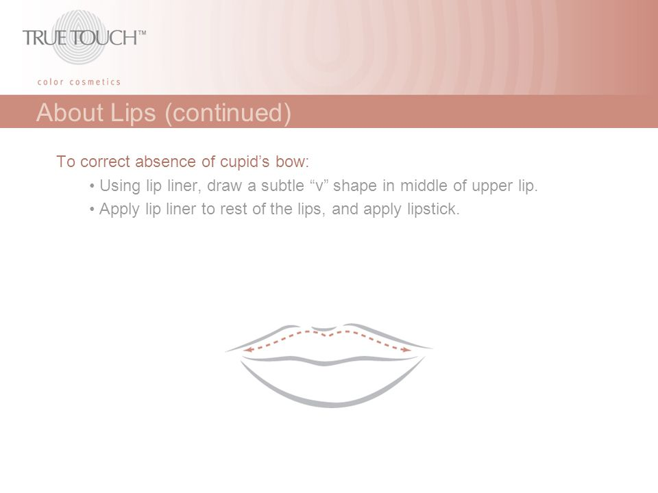 """About Lips (continued) To correct absence of cupid's bow: Using lip liner, draw a subtle """"v"""" shape in middle of upper lip. Apply lip liner to rest of"""