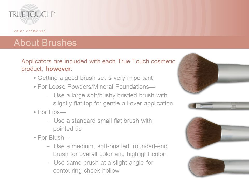 About Brushes Applicators are included with each True Touch cosmetic product; however: Getting a good brush set is very important For Loose Powders/Mi