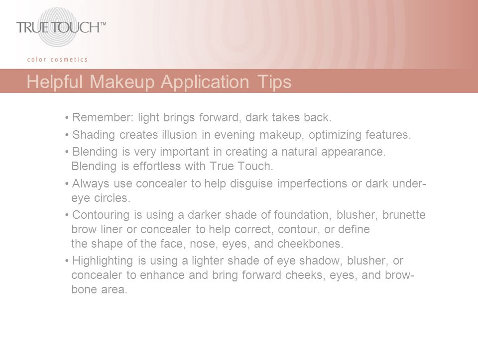 Helpful Makeup Application Tips Remember: light brings forward, dark takes back. Shading creates illusion in evening makeup, optimizing features. Blen