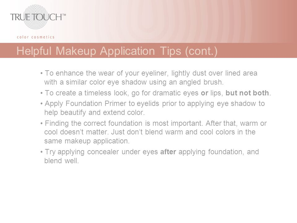 Helpful Makeup Application Tips (cont.) To enhance the wear of your eyeliner, lightly dust over lined area with a similar color eye shadow using an an