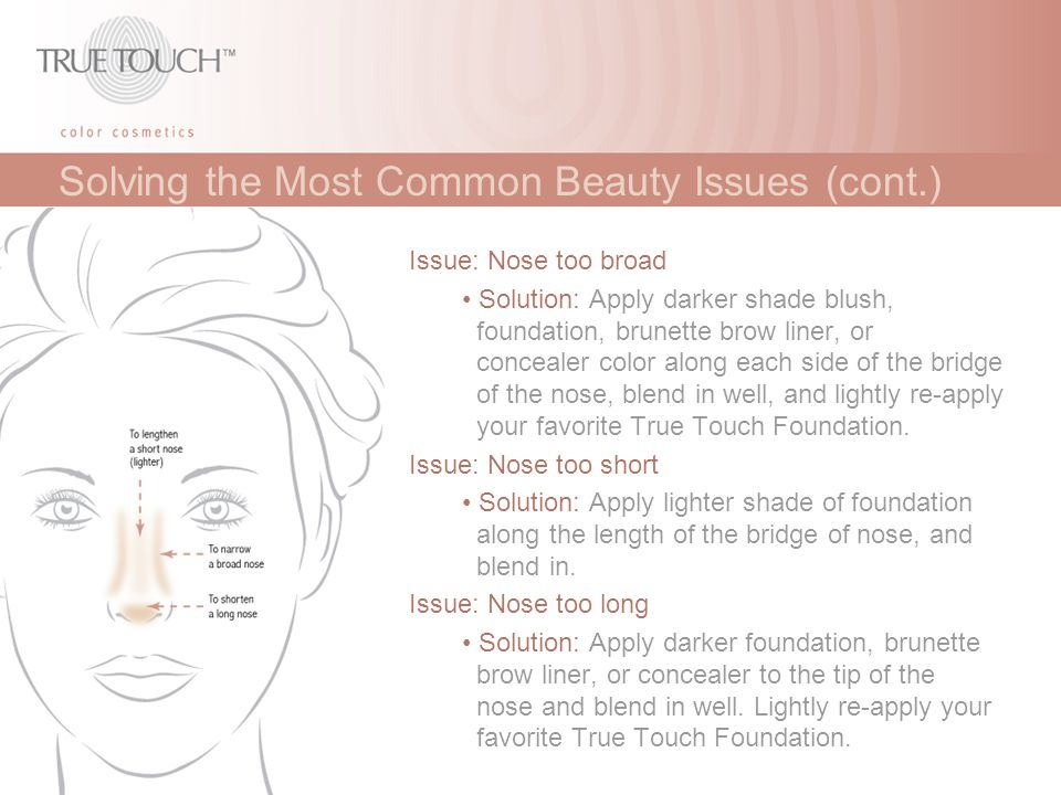 Solving the Most Common Beauty Issues (cont.) Issue: Nose too broad Solution: Apply darker shade blush, foundation, brunette brow liner, or concealer