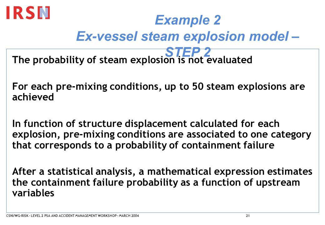 CSNI/WG-RISK – LEVEL 2 PSA AND ACCIDENT MANAGEMENT WORKSHOP – MARCH 200421 Example 2 Ex-vessel steam explosion model – STEP 2 The probability of steam explosion is not evaluated For each pre-mixing conditions, up to 50 steam explosions are achieved In function of structure displacement calculated for each explosion, pre-mixing conditions are associated to one category that corresponds to a probability of containment failure After a statistical analysis, a mathematical expression estimates the containment failure probability as a function of upstream variables