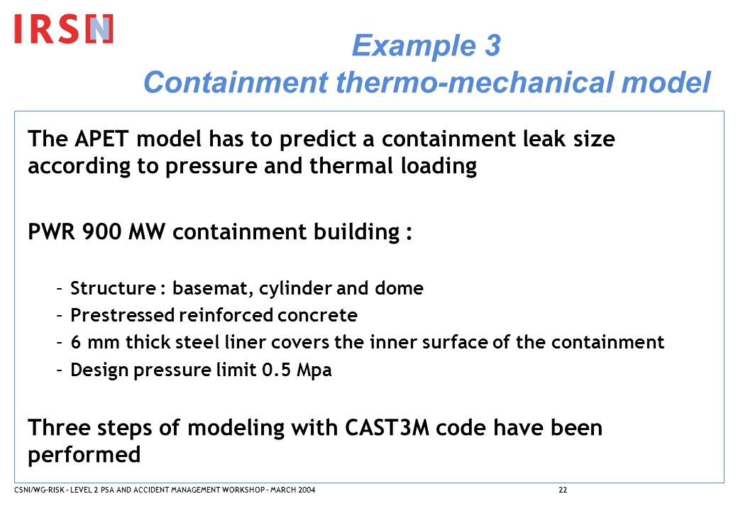 CSNI/WG-RISK – LEVEL 2 PSA AND ACCIDENT MANAGEMENT WORKSHOP – MARCH 200422 Example 3 Containment thermo-mechanical model The APET model has to predict