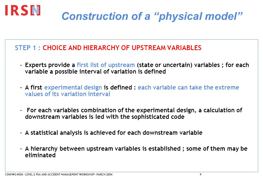CSNI/WG-RISK – LEVEL 2 PSA AND ACCIDENT MANAGEMENT WORKSHOP – MARCH 20049 Construction of a physical model STEP 1 : CHOICE AND HIERARCHY OF UPSTREAM VARIABLES –Experts provide a first list of upstream (state or uncertain) variables ; for each variable a possible interval of variation is defined –A first experimental design is defined : each variable can take the extreme values of its variation interval – For each variables combination of the experimental design, a calculation of downstream variables is led with the sophisticated code –A statistical analysis is achieved for each downstream variable –A hierarchy between upstream variables is established ; some of them may be eliminated