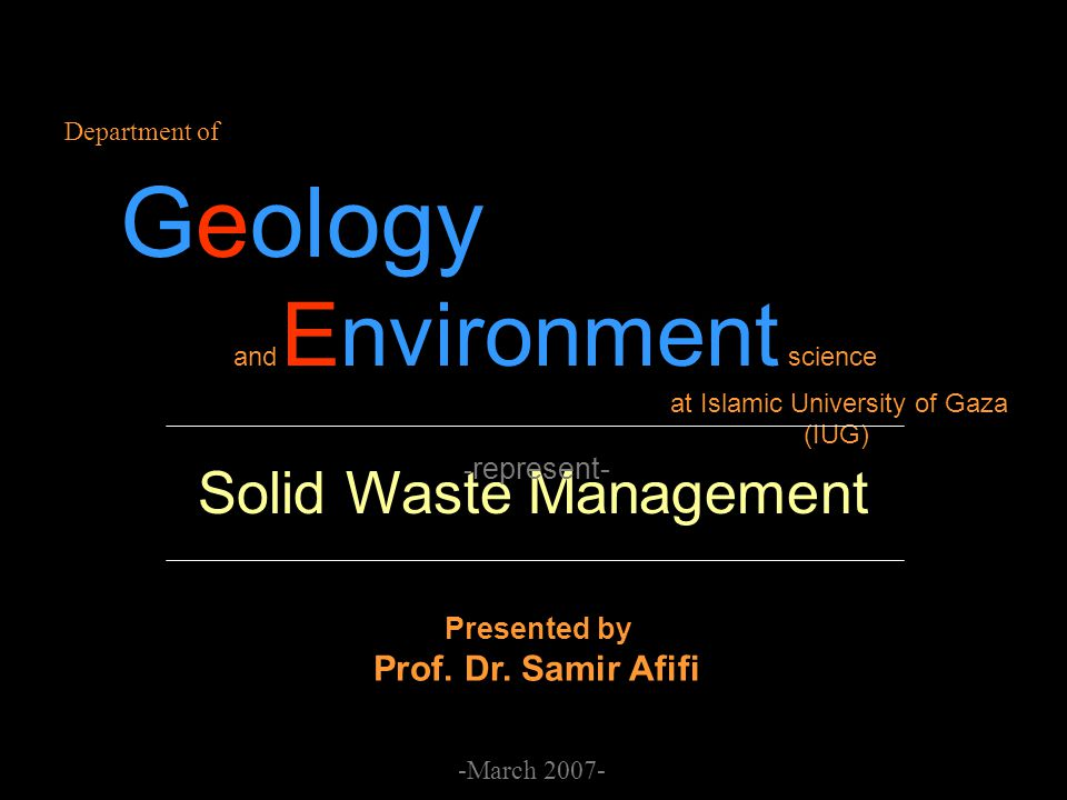 Solid Waste Management Department of Geology and Environment science at Islamic University of Gaza (IUG) - represent- -March 2007- Presented by Prof.