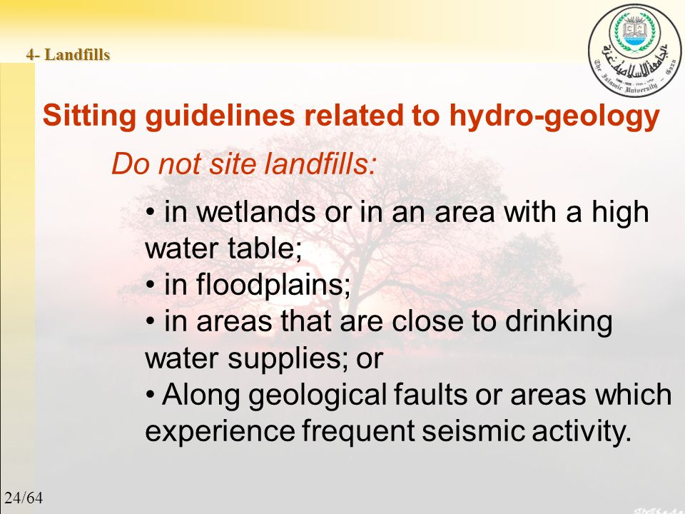 24/64 4- Landfills Sitting guidelines related to hydro-geology Do not site landfills: in wetlands or in an area with a high water table; in floodplains; in areas that are close to drinking water supplies; or Along geological faults or areas which experience frequent seismic activity.