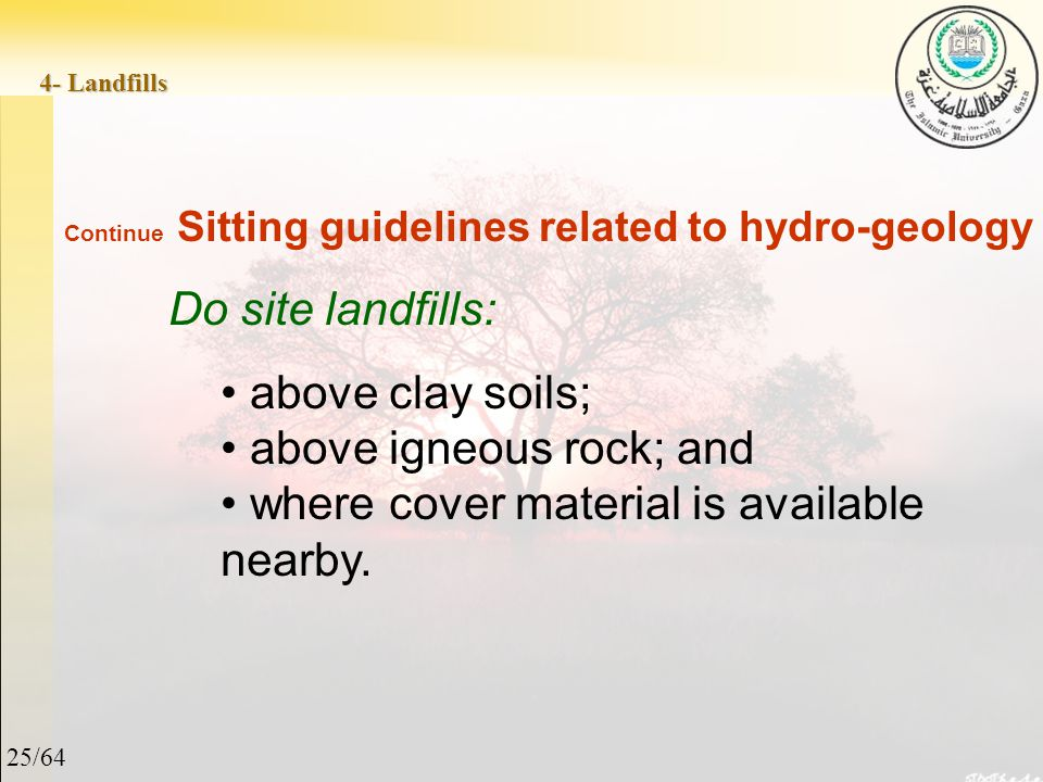 25/64 4- Landfills Continue Sitting guidelines related to hydro-geology Do site landfills: above clay soils; above igneous rock; and where cover material is available nearby.