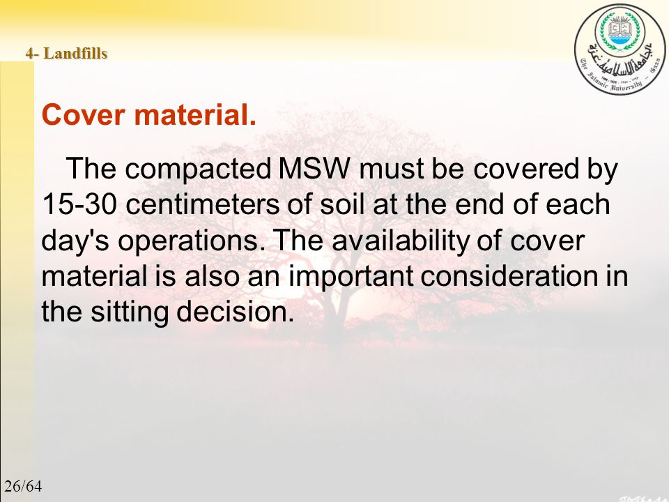 26/64 4- Landfills Cover material. The compacted MSW must be covered by 15-30 centimeters of soil at the end of each day's operations. The availabilit