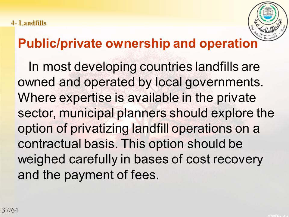 37/64 4- Landfills Public/private ownership and operation In most developing countries landfills are owned and operated by local governments.