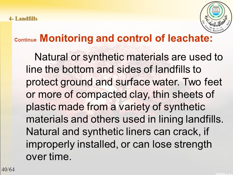 40/64 4- Landfills Continue Monitoring and control of leachate: Natural or synthetic materials are used to line the bottom and sides of landfills to protect ground and surface water.