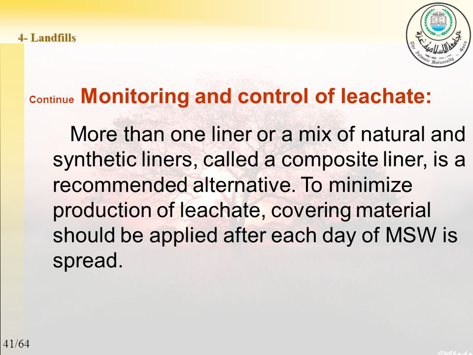 41/64 4- Landfills Continue Monitoring and control of leachate: More than one liner or a mix of natural and synthetic liners, called a composite liner, is a recommended alternative.